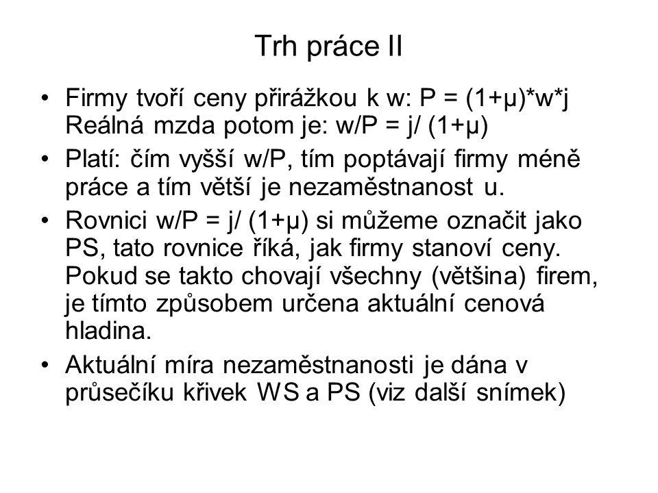 Trh práce II Firmy tvoří ceny přirážkou k w: P = (1+μ)*w*j Reálná mzda potom je: w/P = j/ (1+μ)