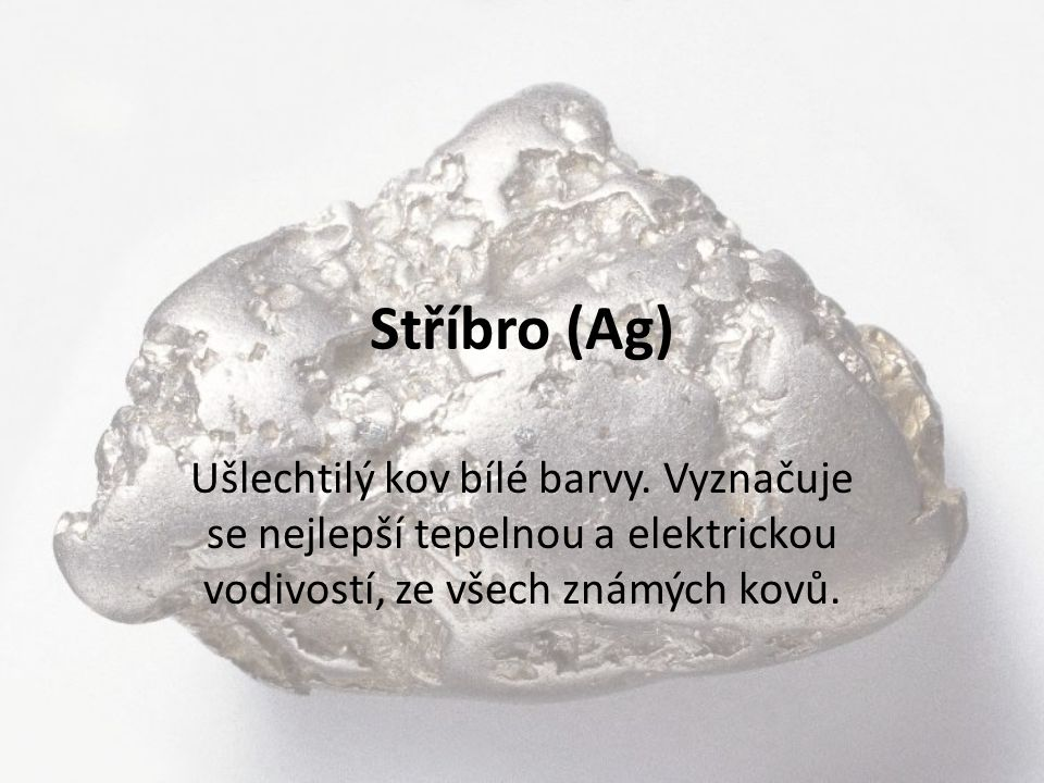 Stříbro (Ag) Ušlechtilý kov bílé barvy.
