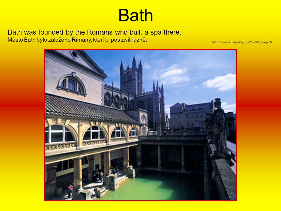 Bath Bath was founded by the Romans who built a spa there.
