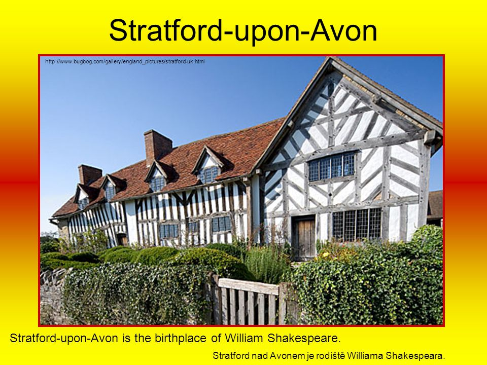 Stratford-upon-Avon http://www.bugbog.com/gallery/england_pictures/stratford-uk.html. Stratford-upon-Avon is the birthplace of William Shakespeare.