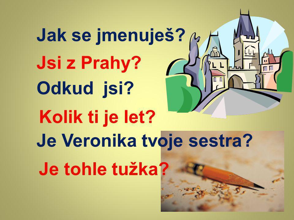 Jak se jmenuješ. Jsi z Prahy. Odkud jsi. Kolik ti je let.
