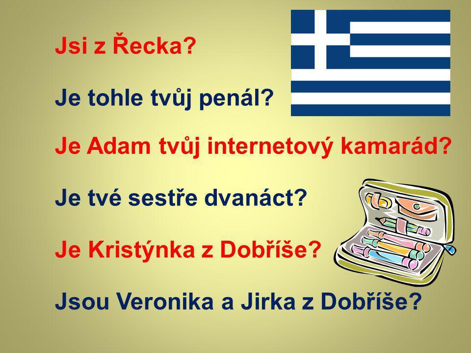 Jsi z Řecka Je tohle tvůj penál Je Adam tvůj internetový kamarád Je tvé sestře dvanáct Je Kristýnka z Dobříše