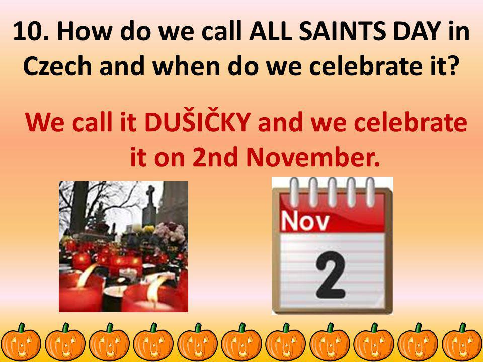 We call it DUŠIČKY and we celebrate it on 2nd November.