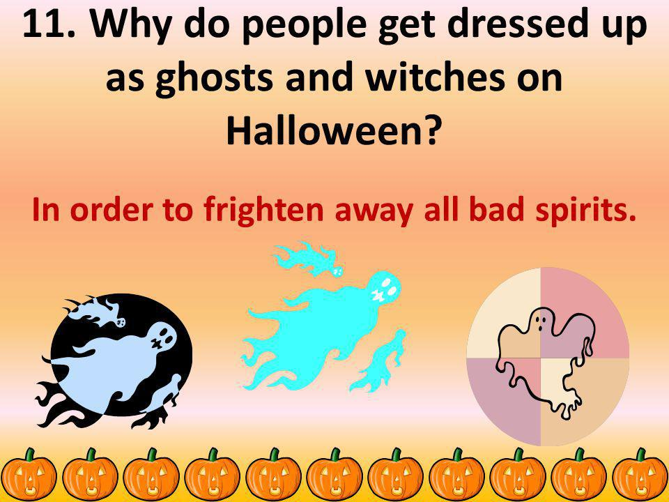 11. Why do people get dressed up as ghosts and witches on Halloween