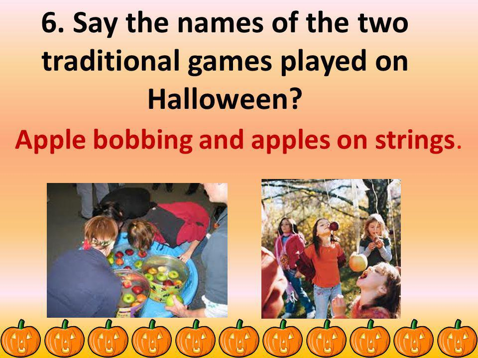 6. Say the names of the two traditional games played on Halloween