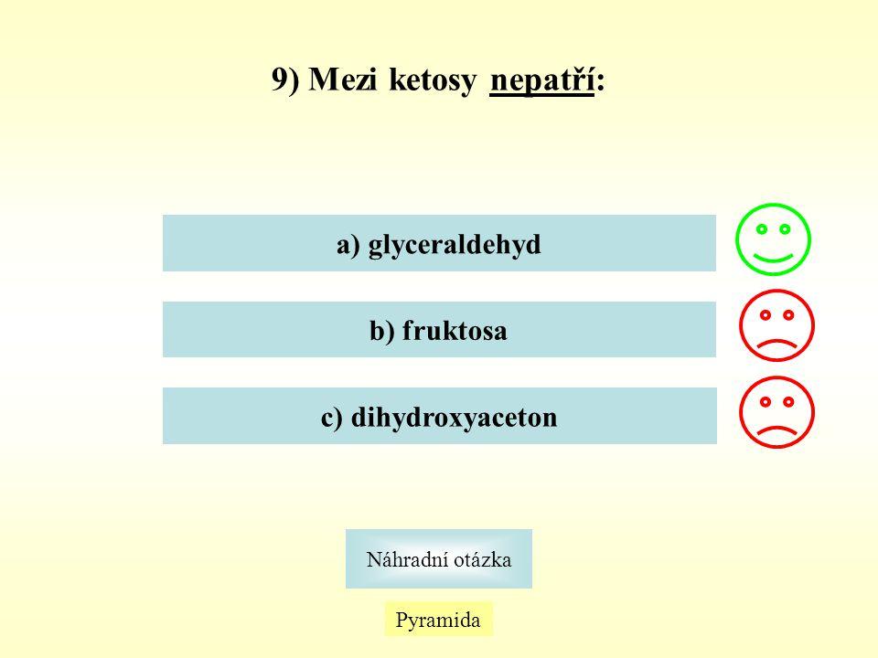 9) Mezi ketosy nepatří: a) glyceraldehyd b) fruktosa