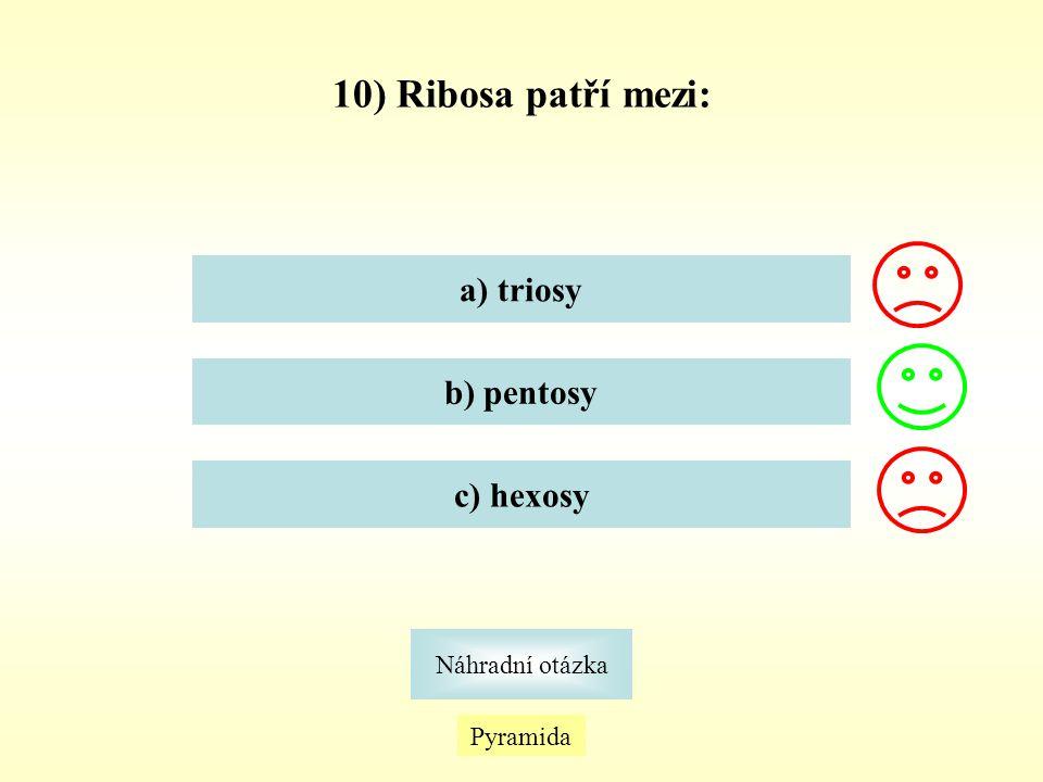 10) Ribosa patří mezi: a) triosy b) pentosy c) hexosy Náhradní otázka