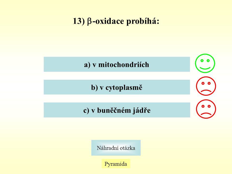 13) -oxidace probíhá: a) v mitochondriích b) v cytoplasmě
