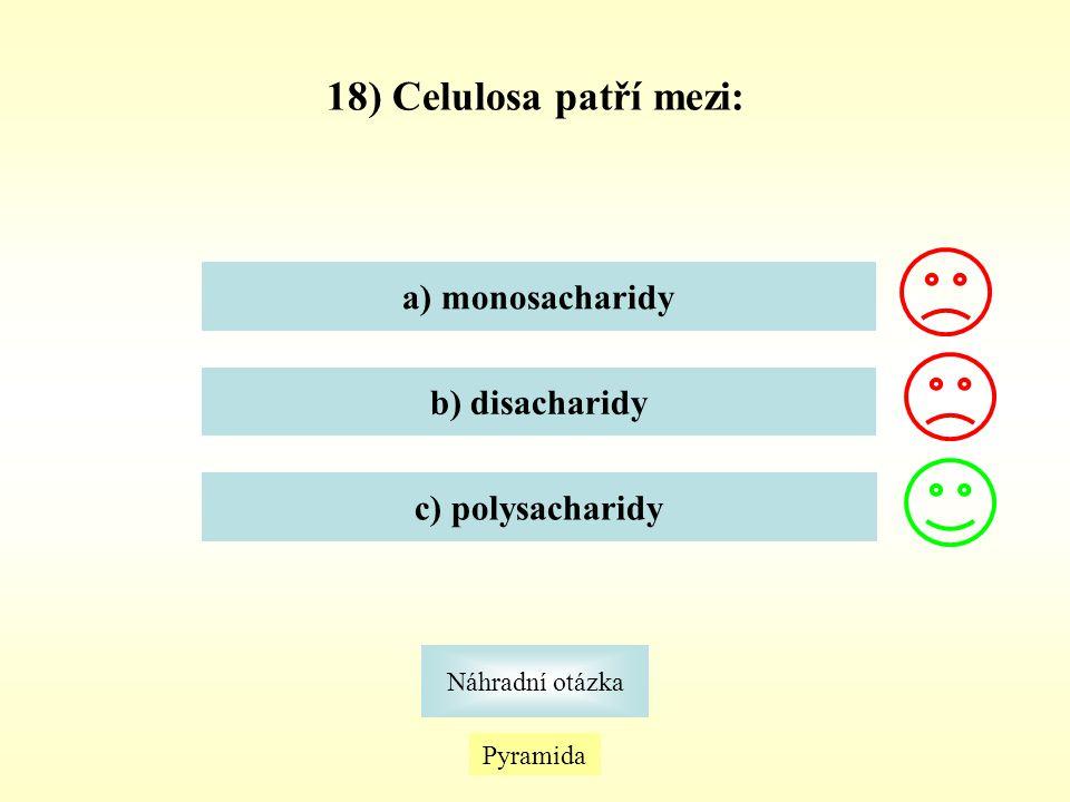 18) Celulosa patří mezi: a) monosacharidy b) disacharidy