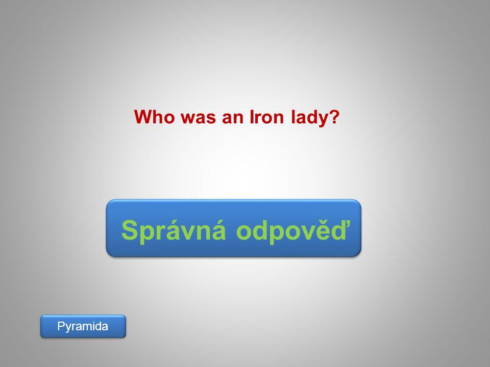 Who was an Iron lady Správná odpověď Pyramida