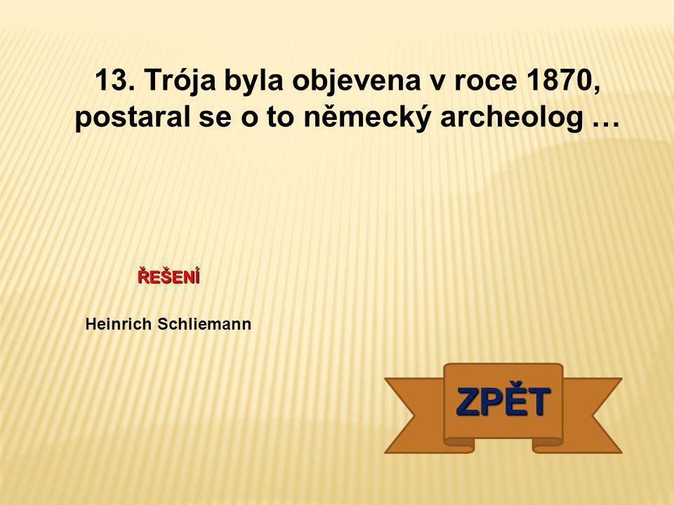 13. Trója byla objevena v roce 1870, postaral se o to německý archeolog …