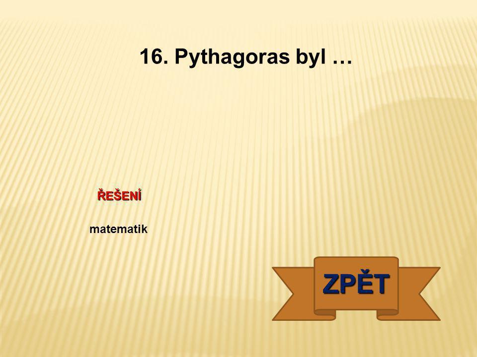 16. Pythagoras byl … ŘEŠENÍ matematik ZPĚT
