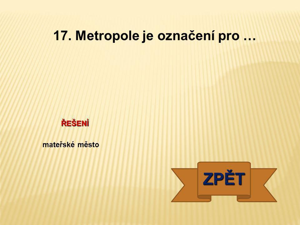 17. Metropole je označení pro …