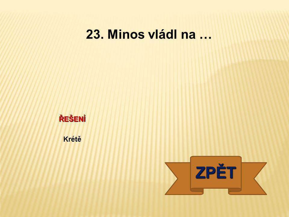 23. Minos vládl na … ŘEŠENÍ Krétě ZPĚT