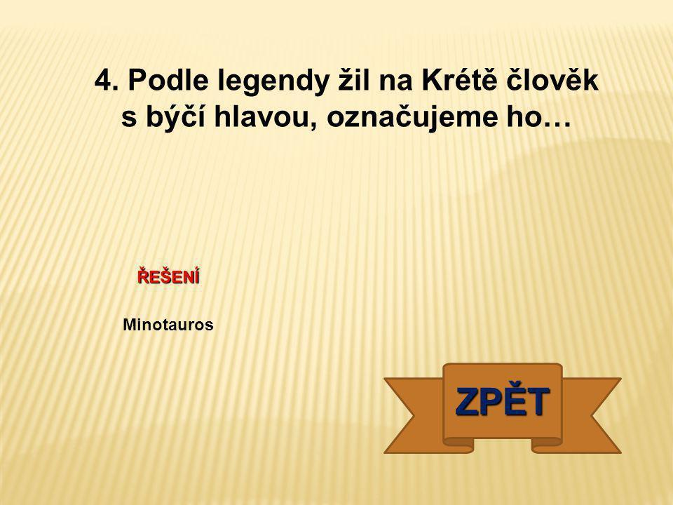 4. Podle legendy žil na Krétě člověk s býčí hlavou, označujeme ho…