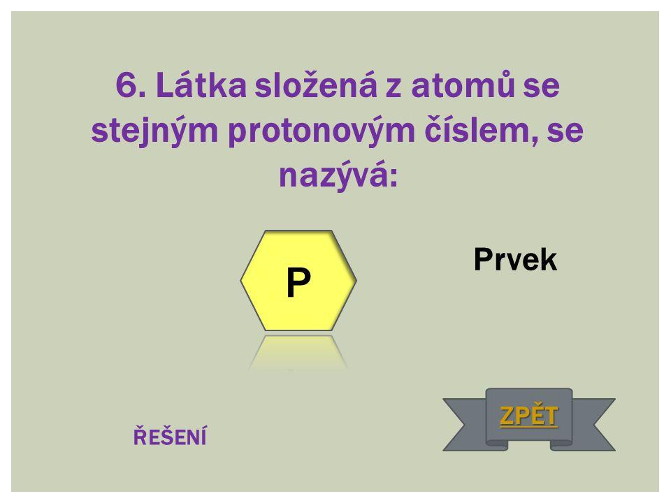 6. Látka složená z atomů se stejným protonovým číslem, se nazývá: