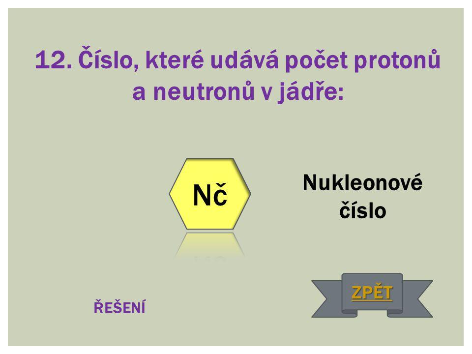 12. Číslo, které udává počet protonů a neutronů v jádře: