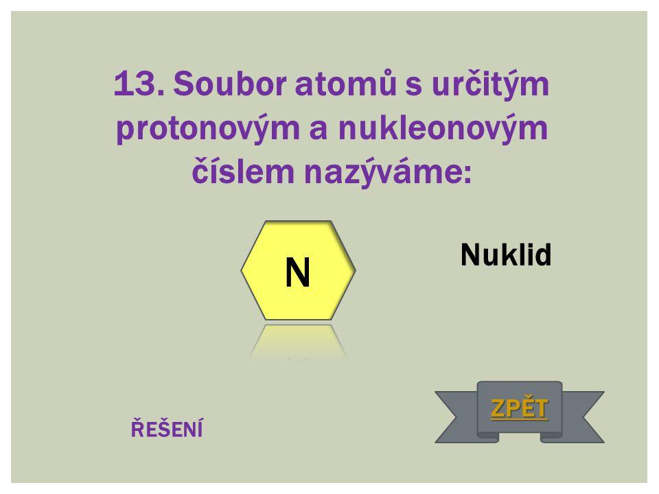 13. Soubor atomů s určitým protonovým a nukleonovým číslem nazýváme: