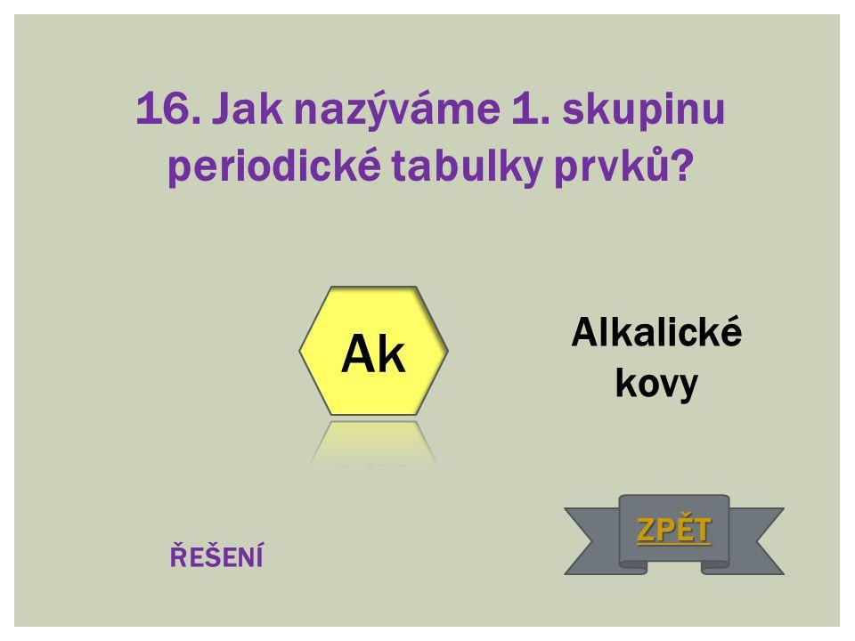 16. Jak nazýváme 1. skupinu periodické tabulky prvků