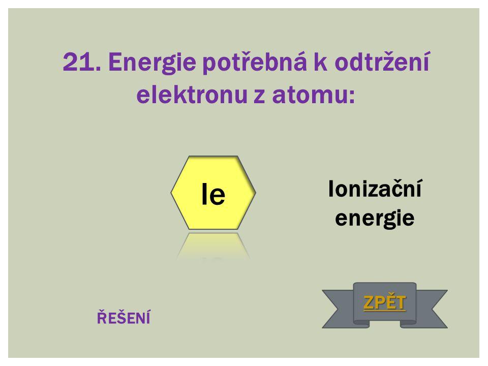 21. Energie potřebná k odtržení elektronu z atomu: