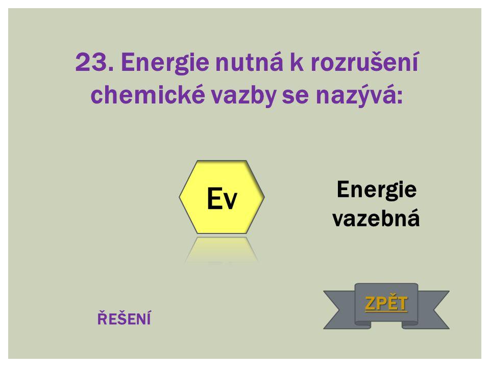 23. Energie nutná k rozrušení chemické vazby se nazývá: