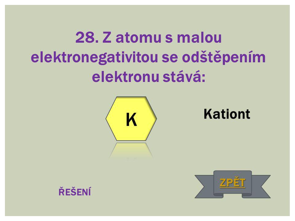 28. Z atomu s malou elektronegativitou se odštěpením elektronu stává: