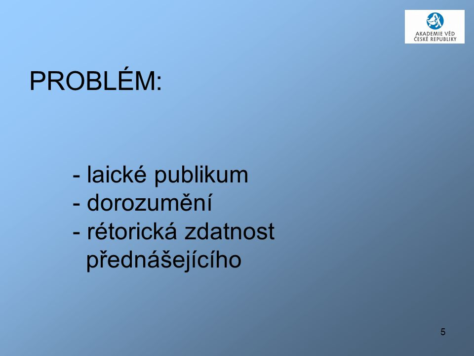 PROBLÉM: - laické publikum - dorozumění - rétorická zdatnost přednášejícího