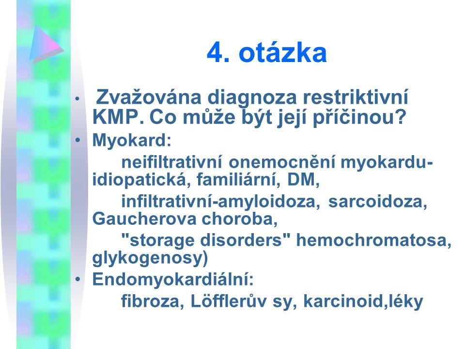 4. otázka Zvažována diagnoza restriktivní KMP. Co může být její příčinou Myokard: neifiltrativní onemocnění myokardu-idiopatická, familiární, DM,