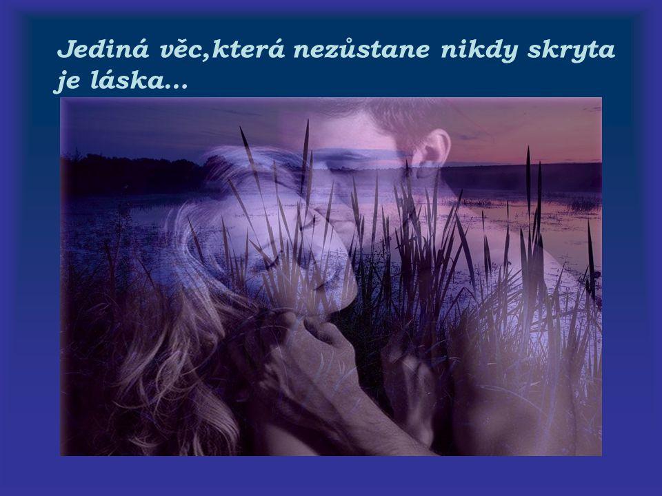 Jediná věc,která nezůstane nikdy skryta je láska…
