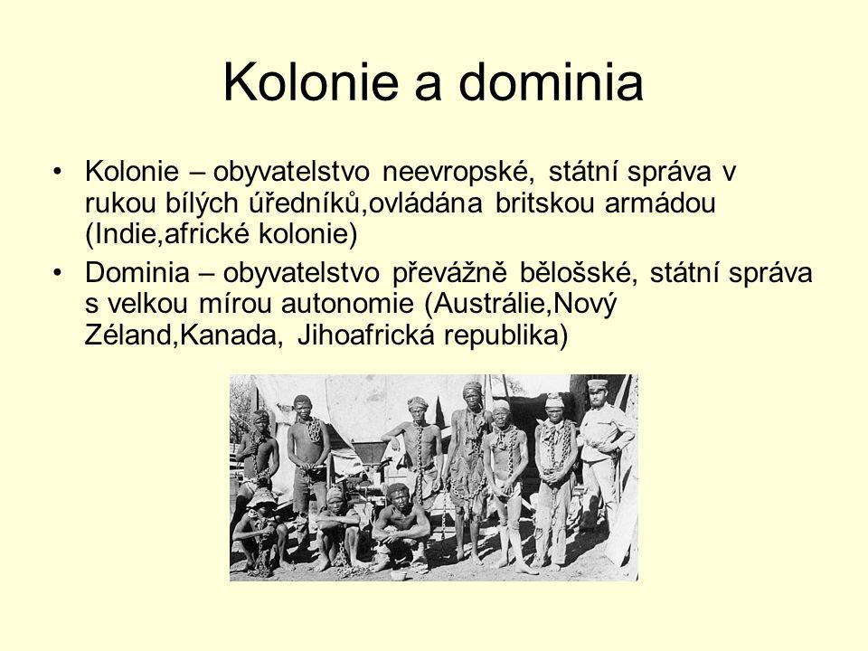 Kolonie a dominia Kolonie – obyvatelstvo neevropské, státní správa v rukou bílých úředníků,ovládána britskou armádou (Indie,africké kolonie)