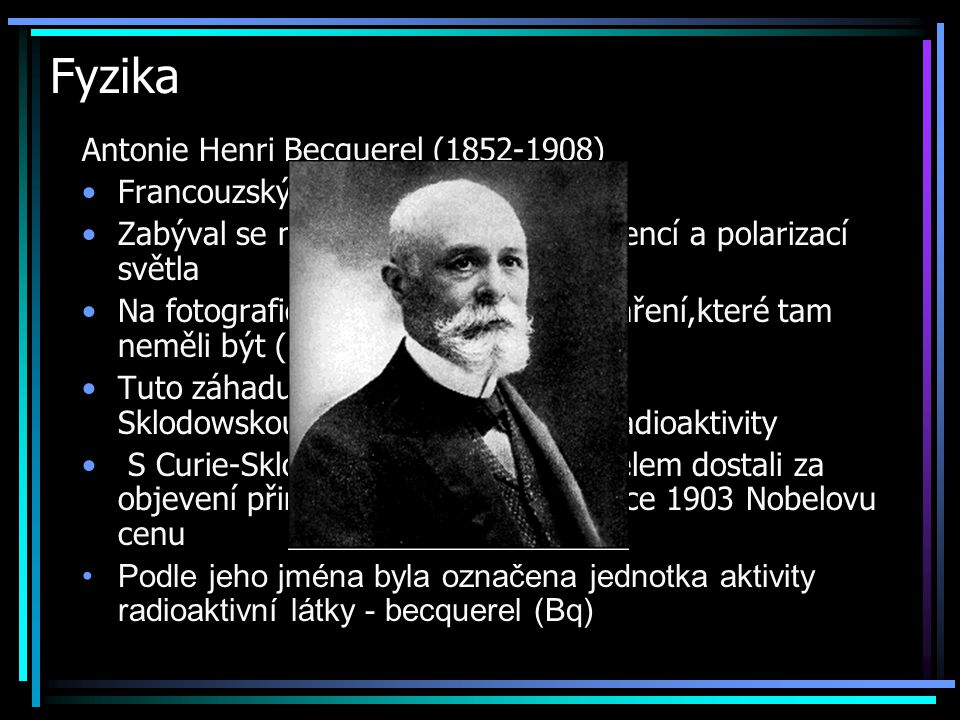 Fyzika Antonie Henri Becquerel (1852-1908) Francouzský fyzik