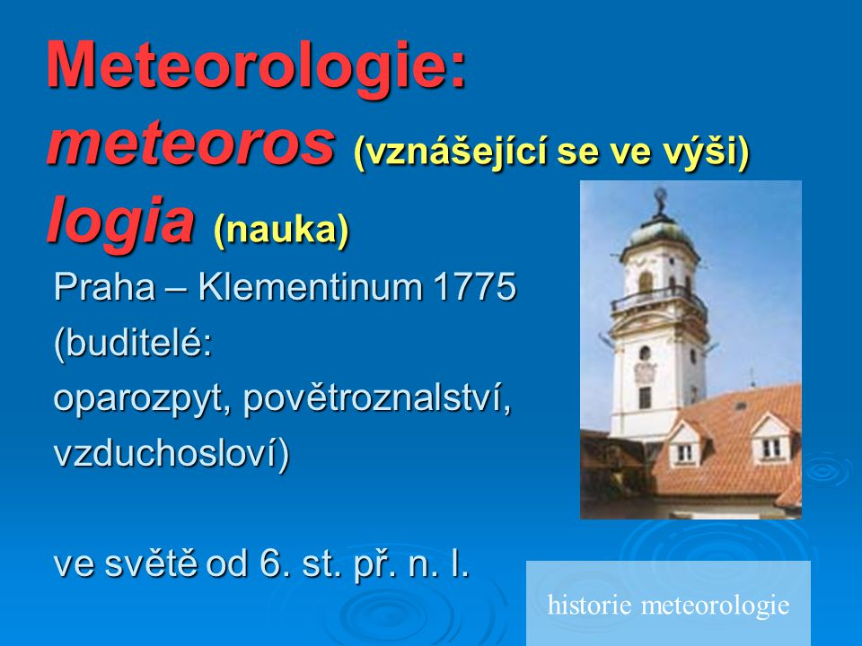 Meteorologie: meteoros (vznášející se ve výši) logia (nauka)