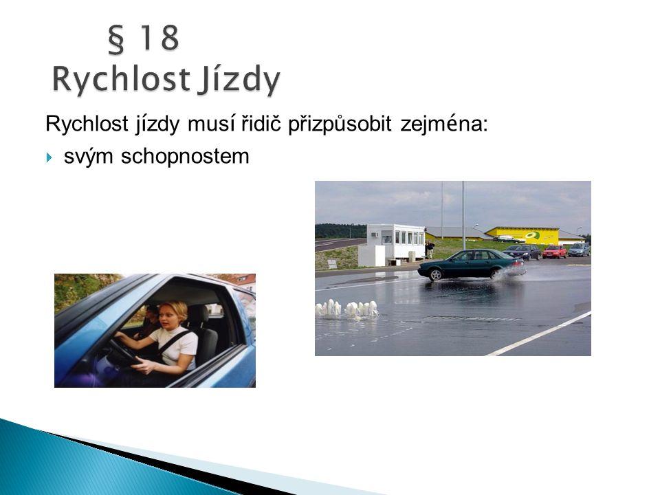 § 18 Rychlost Jízdy Rychlost jízdy musí řidič přizpůsobit zejména: