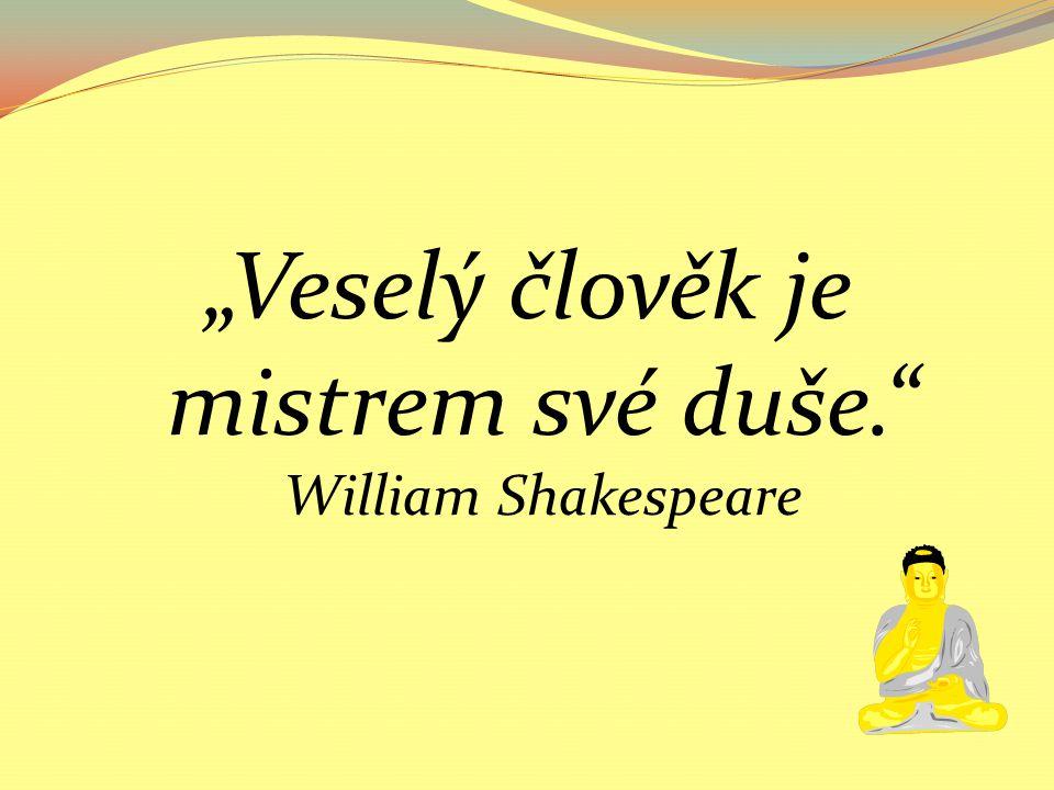 """""""Veselý člověk je mistrem své duše. William Shakespeare"""