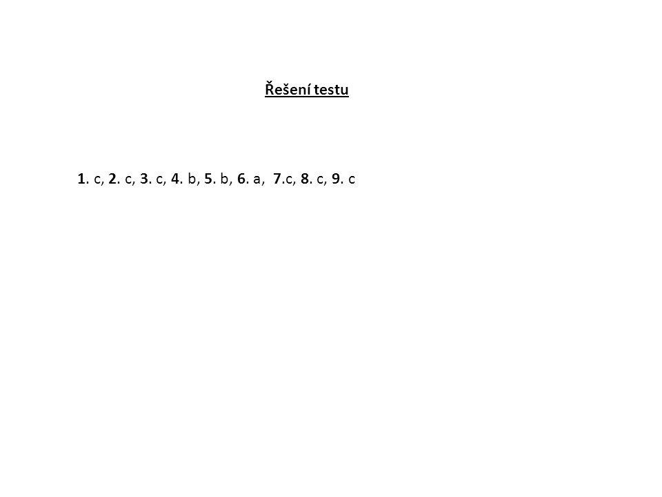 Řešení testu 1. c, 2. c, 3. c, 4. b, 5. b, 6. a, 7.c, 8. c, 9. c