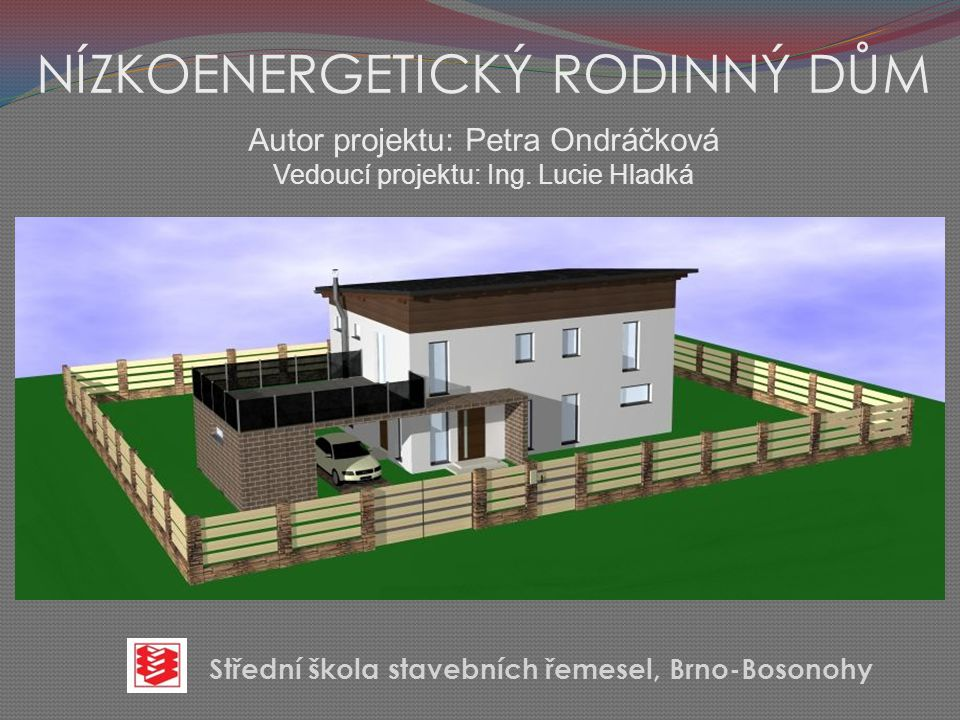 NÍZKOENERGETICKÝ RODINNÝ DŮM Autor projektu: Petra Ondráčková Vedoucí projektu: Ing. Lucie Hladká