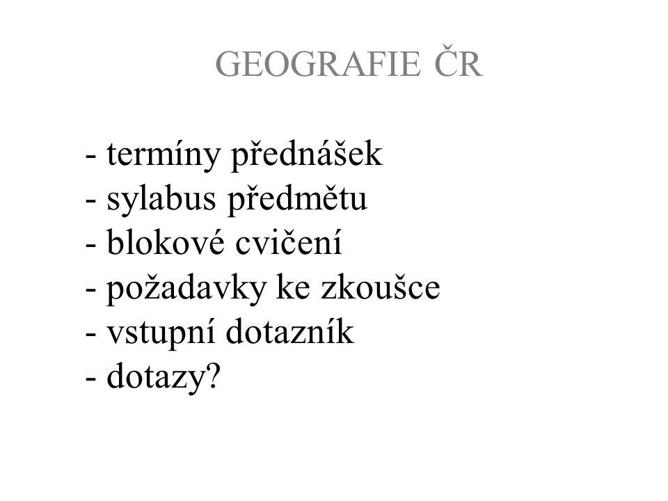 GEOGRAFIE ČR - termíny přednášek - sylabus předmětu - blokové cvičení - požadavky ke zkoušce - vstupní dotazník - dotazy