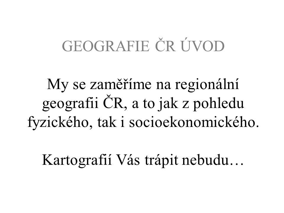 GEOGRAFIE ČR ÚVOD My se zaměříme na regionální geografii ČR, a to jak z pohledu fyzického, tak i socioekonomického.
