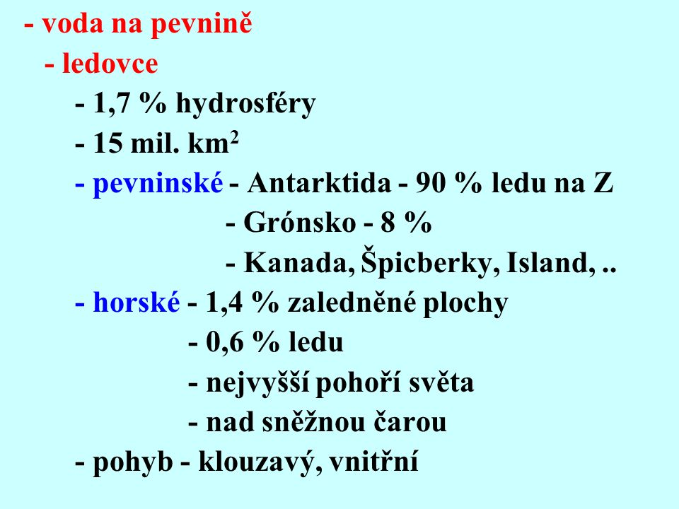 - voda na pevnině - ledovce - 1,7 % hydrosféry - 15 mil. km2