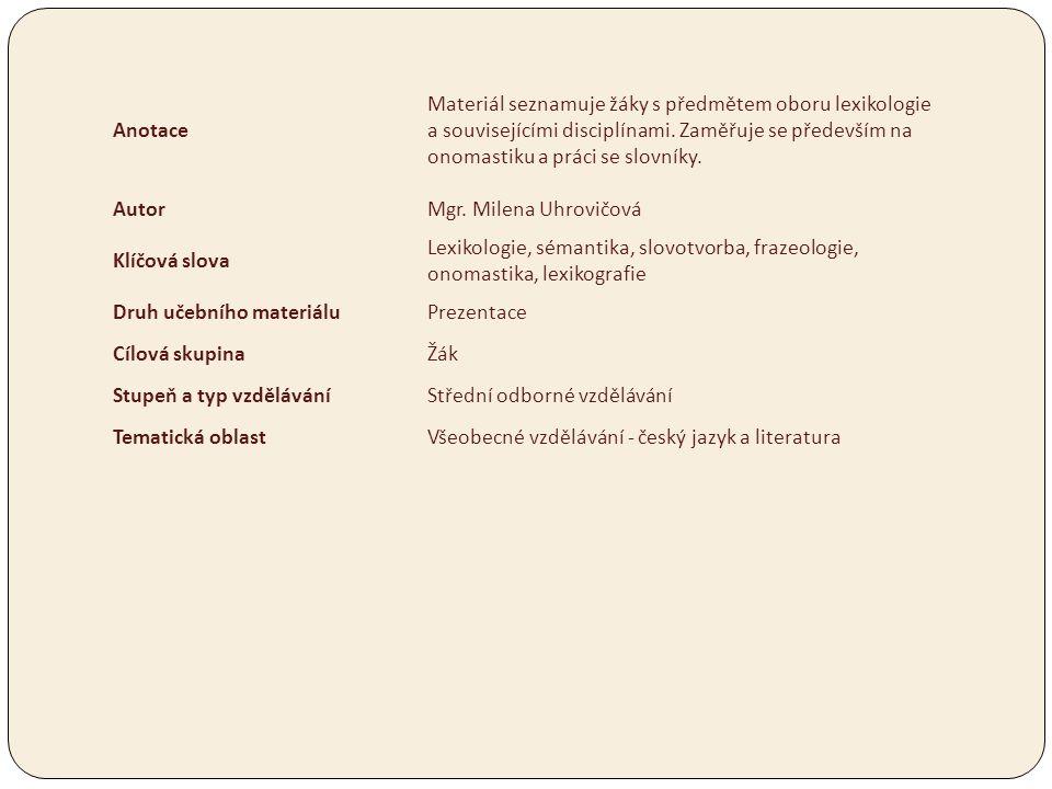 Anotace Materiál seznamuje žáky s předmětem oboru lexikologie a souvisejícími disciplínami. Zaměřuje se především na onomastiku a práci se slovníky.