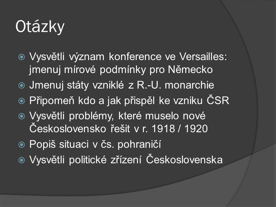 Otázky Vysvětli význam konference ve Versailles: jmenuj mírové podmínky pro Německo. Jmenuj státy vzniklé z R.-U. monarchie.