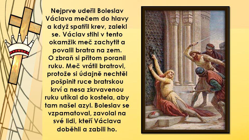 Nejprve udeřil Boleslav Václava mečem do hlavy a když spatřil krev, zalekl se. Václav stihl v tento okamžik meč zachytit a povalil bratra na zem.