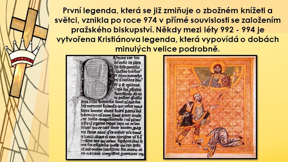 První legenda, která se již zmiňuje o zbožném knížeti a světci, vznikla po roce 974 v přímé souvislosti se založením pražského biskupství.