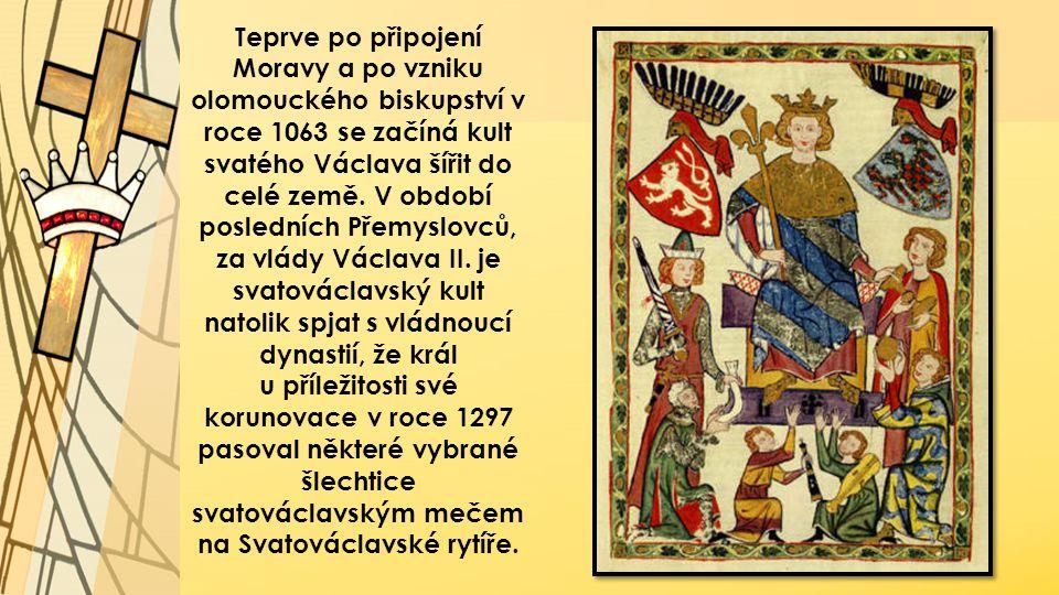 Teprve po připojení Moravy a po vzniku olomouckého biskupství v roce 1063 se začíná kult svatého Václava šířit do celé země. V období posledních Přemyslovců, za vlády Václava II. je svatováclavský kult natolik spjat s vládnoucí dynastií, že král