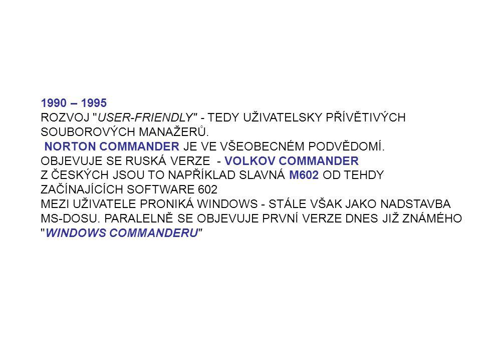 1990 – 1995 ROZVOJ USER-FRIENDLY - TEDY UŽIVATELSKY PŘÍVĚTIVÝCH SOUBOROVÝCH MANAŽERŮ. NORTON COMMANDER JE VE VŠEOBECNÉM PODVĚDOMÍ.