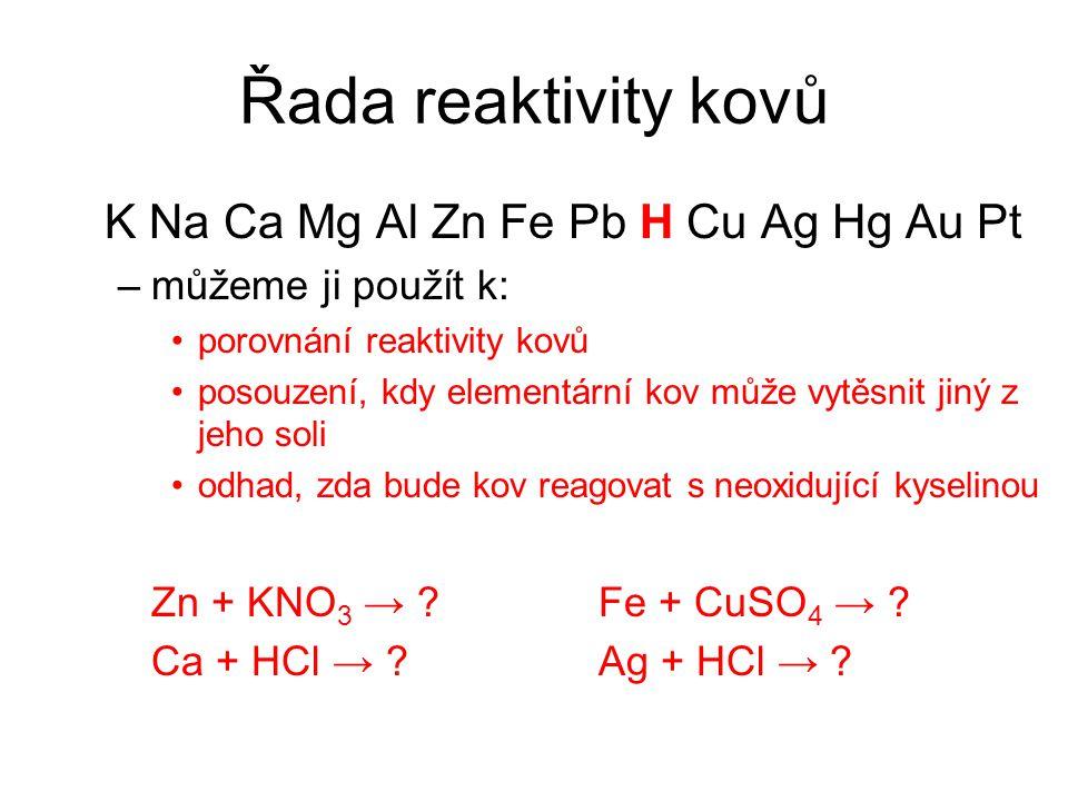 Řada reaktivity kovů K Na Ca Mg Al Zn Fe Pb H Cu Ag Hg Au Pt