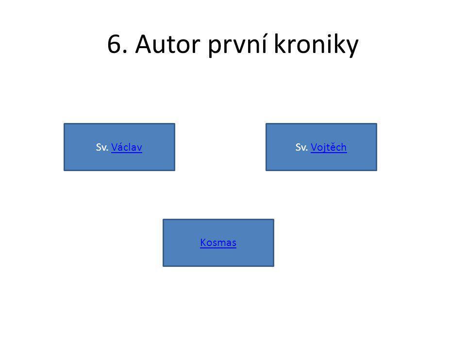 6. Autor první kroniky Sv. Václav Sv. Vojtěch Kosmas