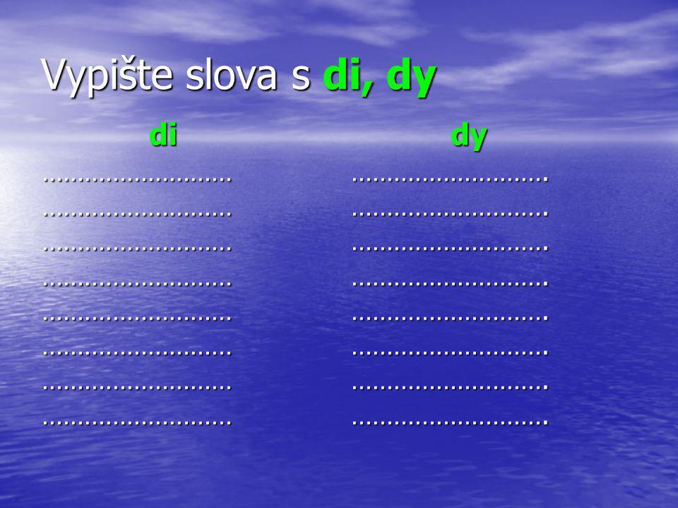 Vypište slova s di, dy di dy ……………………… ……………………….
