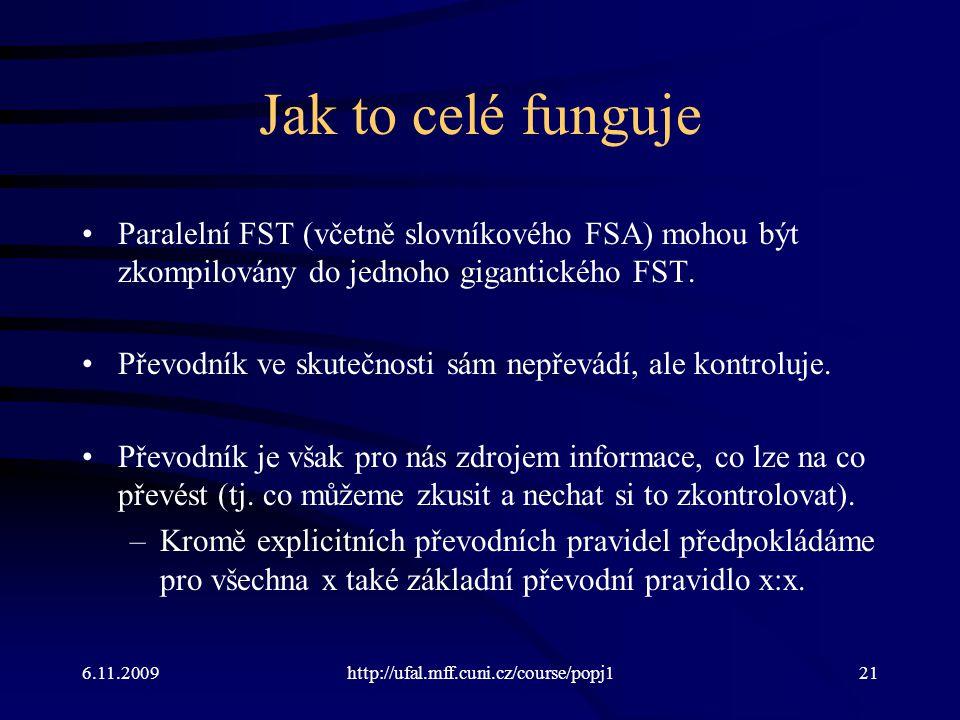 Jak to celé funguje Paralelní FST (včetně slovníkového FSA) mohou být zkompilovány do jednoho gigantického FST.