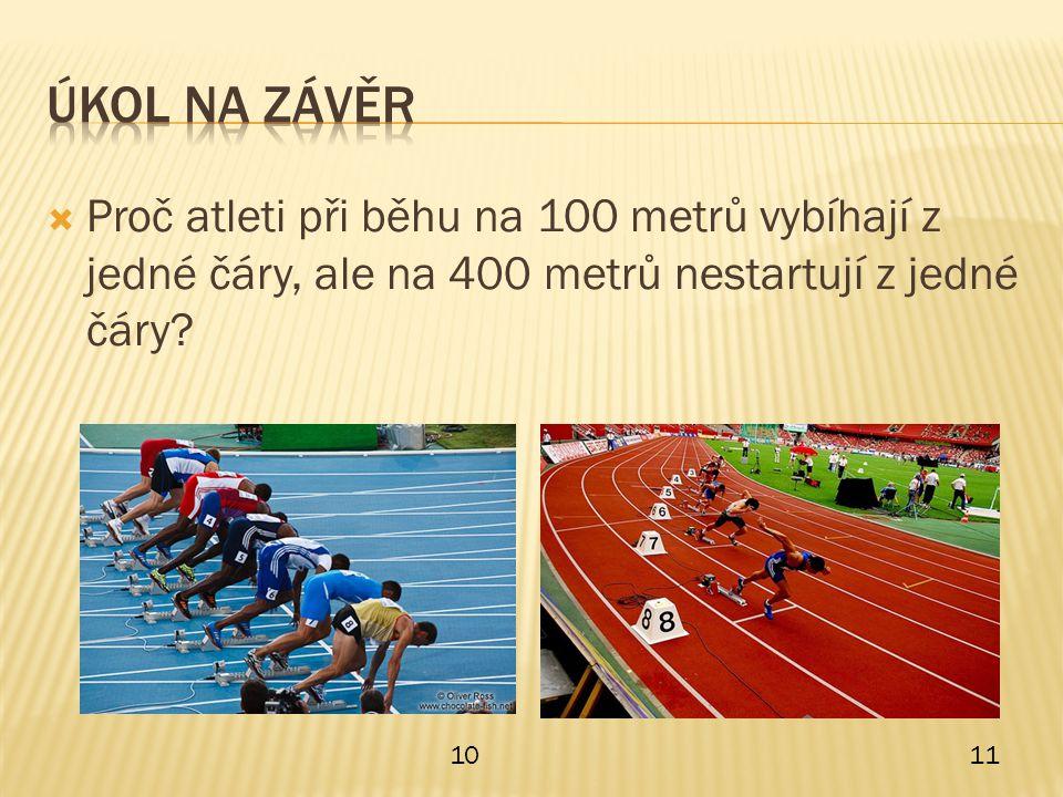 Úkol na závěr Proč atleti při běhu na 100 metrů vybíhají z jedné čáry, ale na 400 metrů nestartují z jedné čáry